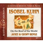 AUDIOBOOK: CHRISTIAN HEROES: THEN & NOW<br>Isobel Kuhn: On the Roof of the World