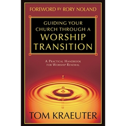 GUIDING YOUR CHURCH THROUGH A WORSHIP TRANSITION<br>A Practical Handbook For Worship Renewal